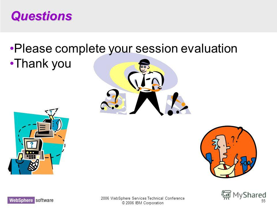 2006 WebSphere Services Technical Conference © 2006 IBM Corporation 55 Questions Please complete your session evaluation Thank you