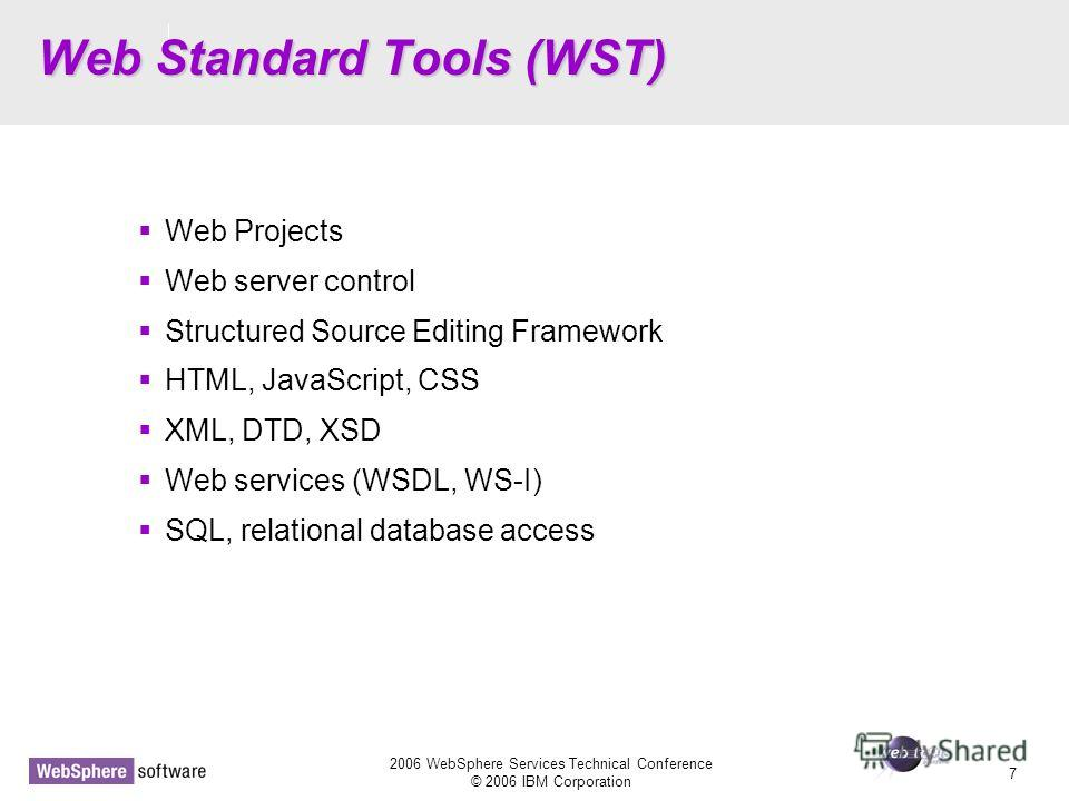 D14 2006 WebSphere Services Technical Conference © 2006 IBM Corporation 7 Web Standard Tools (WST) Web Projects Web server control Structured Source Editing Framework HTML, JavaScript, CSS XML, DTD, XSD Web services (WSDL, WS-I) SQL, relational datab