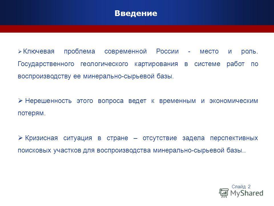 Введение Ключевая проблема современной России - место и роль. Государственного геологического картирования в системе работ по воспроизводству ее минерально-сырьевой базы. Нерешенность этого вопроса ведет к временным и экономическим потерям. Кризисная