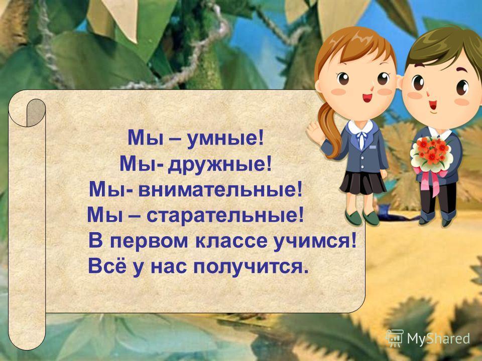 Мы – умные! Мы- дружные! Мы- внимательные! Мы – старательные! В первом классе учимся! Всё у нас получится.