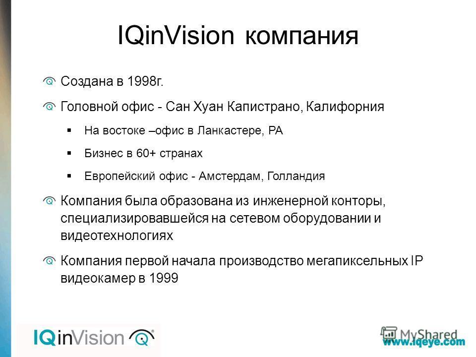 IQinVision компания Создана в 1998 г. Головной офис - Сан Хуан Капистрано, Калифорния На востоке –офис в Ланкастере, PA Бизнес в 60+ странах Европейский офис - Амстердам, Голландия Компания была образована из инженерной конторы, специализировавшейся
