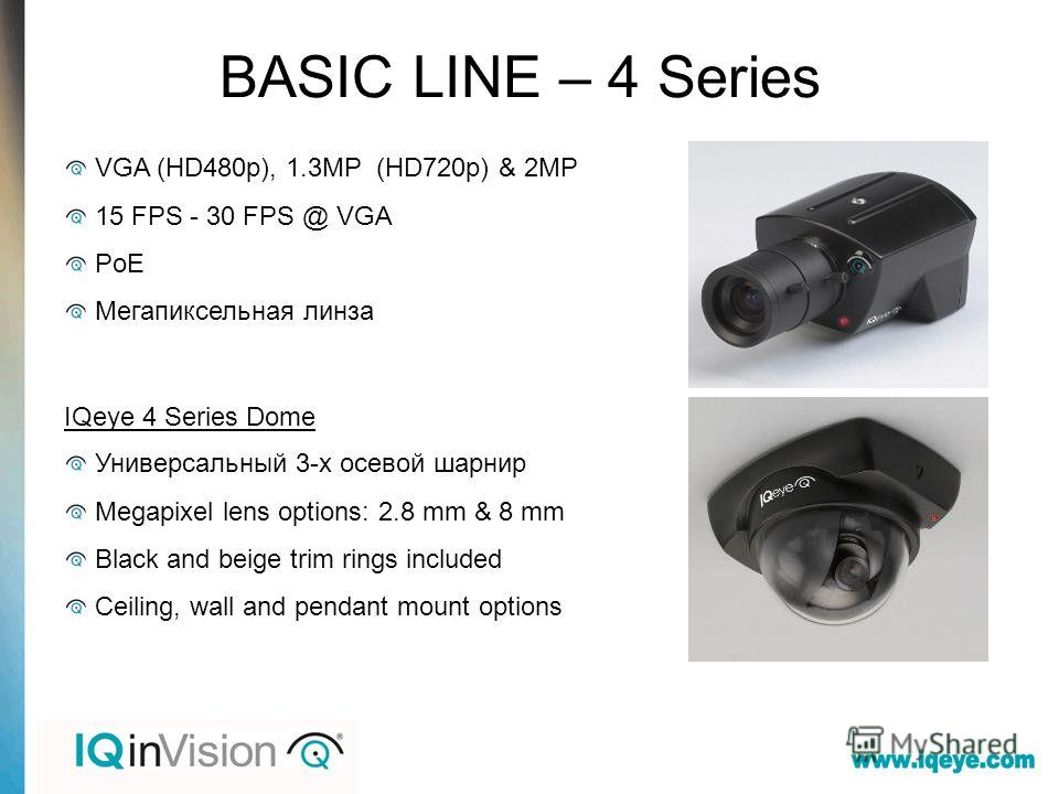 BASIC LINE – 4 Series VGA (HD480p), 1.3MP (HD720p) & 2MP 15 FPS - 30 FPS @ VGA PoE Мегапиксельная линза IQeye 4 Series Dome Универсальный 3-х осевой шарнир Megapixel lens options: 2.8 mm & 8 mm Black and beige trim rings included Ceiling, wall and pe