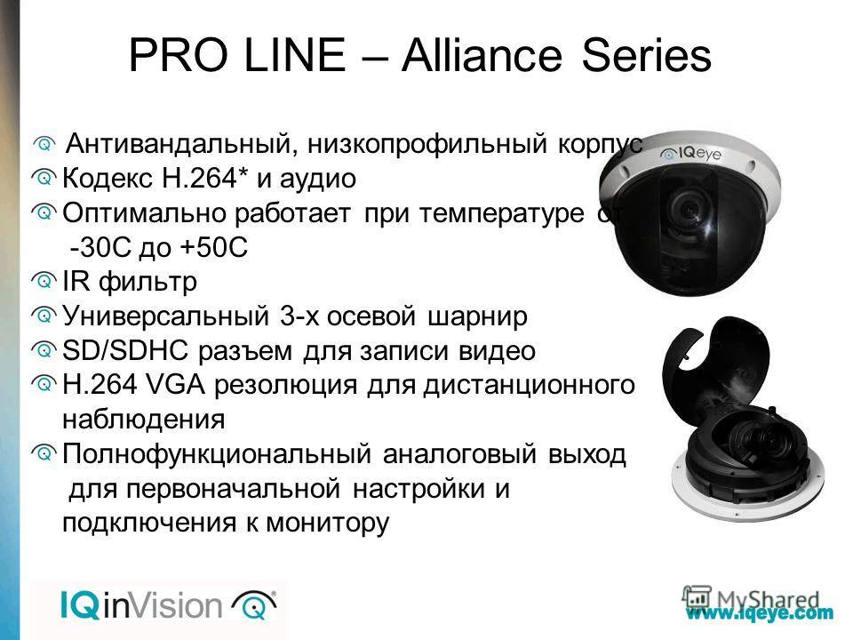 PRO LINE – Alliance Series Антивандальный, низкопрофильный корпус Кодекс H.264* и аудио Оптимально работает при температуре от -30С до +50С IR фильтр Универсальный 3-х осевой шарнир SD/SDHC разъем для записи видео H.264 VGA резолюция для дистанционно