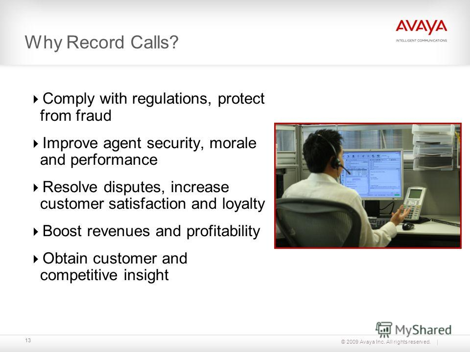© 2009 Avaya Inc. All rights reserved. 13 Why Record Calls? Comply with regulations, protect from fraud Improve agent security, morale and performance Resolve disputes, increase customer satisfaction and loyalty Boost revenues and profitability Obtai