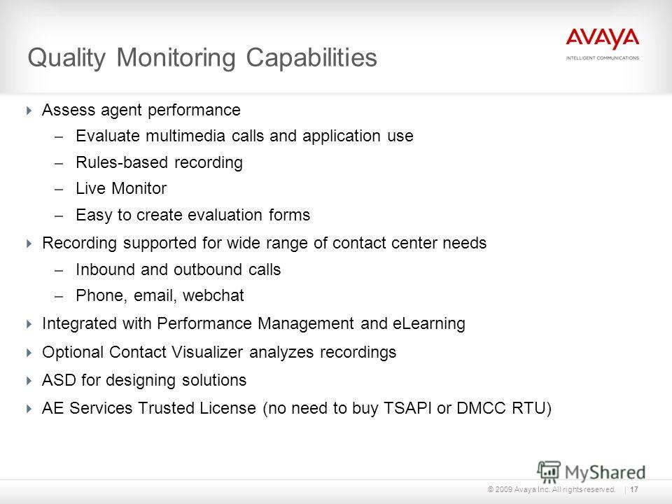 © 2009 Avaya Inc. All rights reserved. Assess agent performance – Evaluate multimedia calls and application use – Rules-based recording – Live Monitor – Easy to create evaluation forms Recording supported for wide range of contact center needs – Inbo