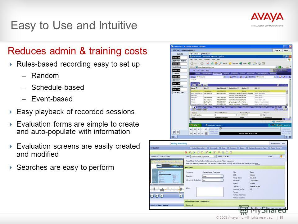 © 2009 Avaya Inc. All rights reserved. Easy to Use and Intuitive Rules-based recording easy to set up – Random – Schedule-based – Event-based Easy playback of recorded sessions Evaluation forms are simple to create and auto-populate with information