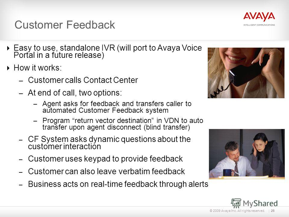 © 2009 Avaya Inc. All rights reserved. Customer Feedback Easy to use, standalone IVR (will port to Avaya Voice Portal in a future release) How it works: – Customer calls Contact Center – At end of call, two options: – Agent asks for feedback and tran