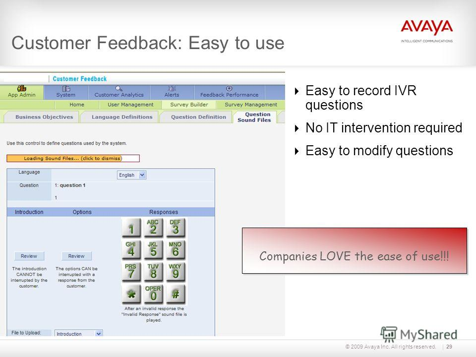 © 2009 Avaya Inc. All rights reserved. Customer Feedback: Easy to use Easy to record IVR questions No IT intervention required Easy to modify questions 29 Companies LOVE the ease of use!!!