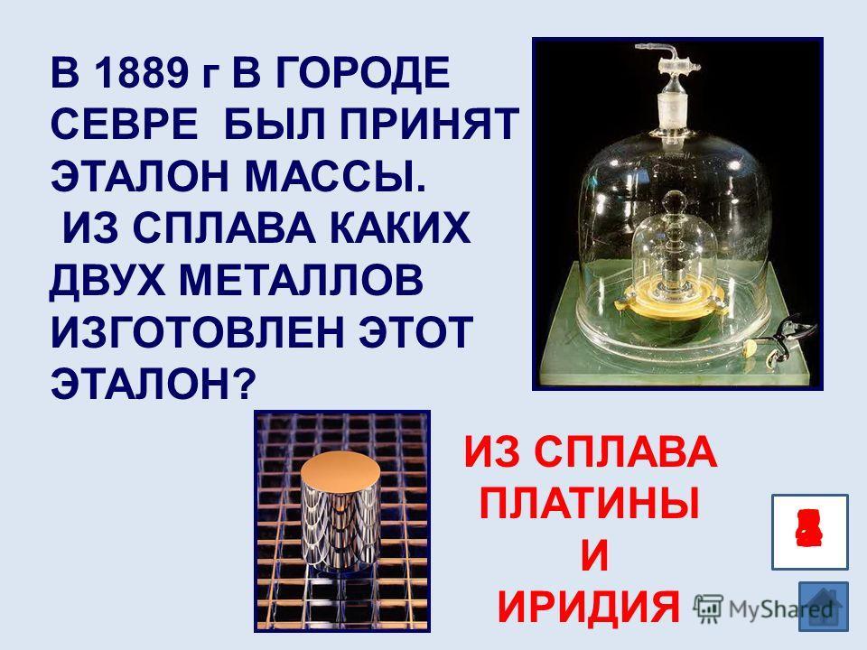 12345 В 1889 г В ГОРОДЕ СЕВРЕ БЫЛ ПРИНЯТ ЭТАЛОН МАССЫ. ИЗ СПЛАВА КАКИХ ДВУХ МЕТАЛЛОВ ИЗГОТОВЛЕН ЭТОТ ЭТАЛОН? ИЗ СПЛАВА ПЛАТИНЫ И ИРИДИЯ