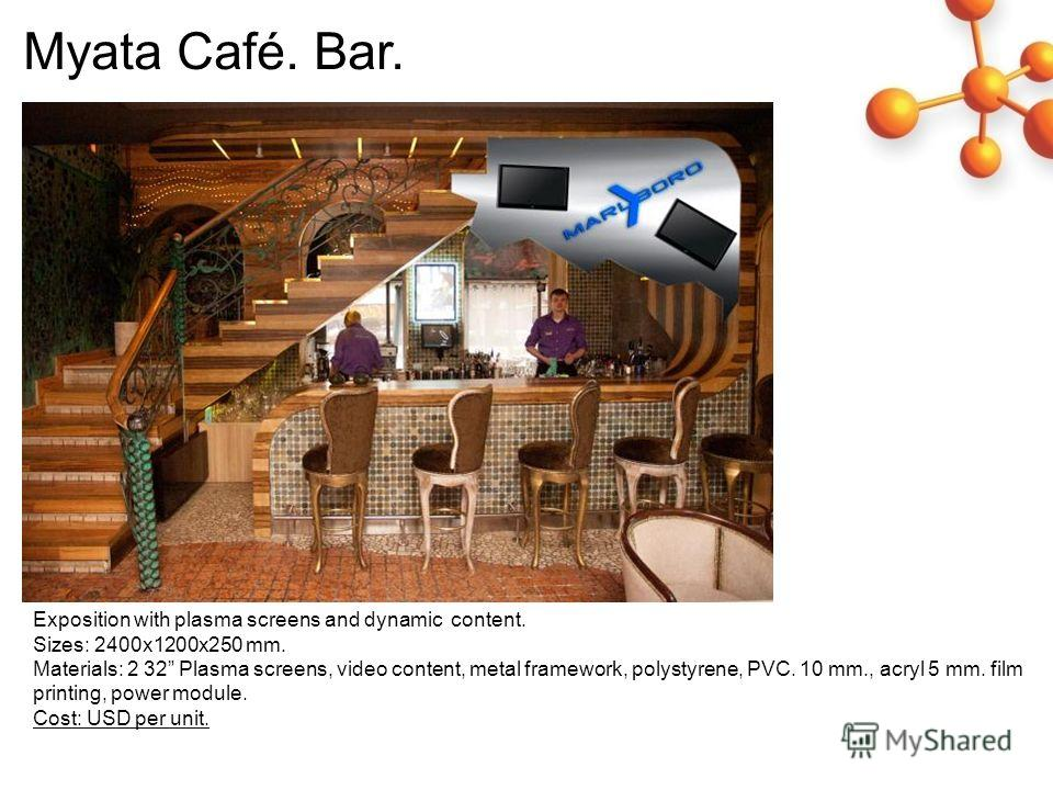 Exposition with plasma screens and dynamic content. Sizes: 2400 х 1200x250 mm. Materials: 2 32 Plasma screens, video content, metal framework, polystyrene, PVC. 10 mm., acryl 5 mm. film printing, power module. Cost: USD per unit. Myata Café. Bar.