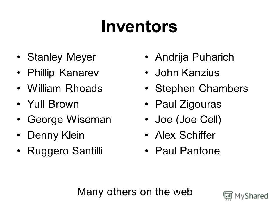 Inventors Stanley Meyer Phillip Kanarev William Rhoads Yull Brown George Wiseman Denny Klein Ruggero Santilli Andrija Puharich John Kanzius Stephen Chambers Paul Zigouras Joe (Joe Cell) Alex Schiffer Paul Pantone Many others on the web