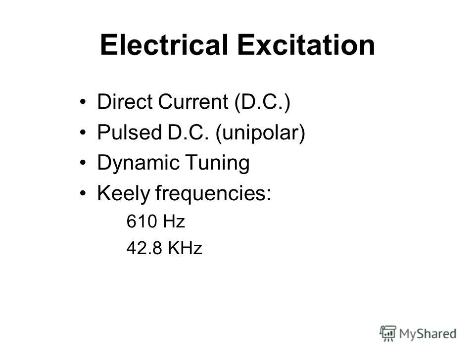 Electrical Excitation Direct Current (D.C.) Pulsed D.C. (unipolar) Dynamic Tuning Keely frequencies: 610 Hz 42.8 KHz