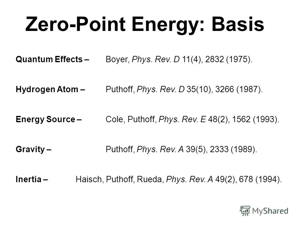 Quantum Effects – Boyer, Phys. Rev. D 11(4), 2832 (1975). Hydrogen Atom – Puthoff, Phys. Rev. D 35(10), 3266 (1987). Energy Source – Cole, Puthoff, Phys. Rev. E 48(2), 1562 (1993). Gravity – Puthoff, Phys. Rev. A 39(5), 2333 (1989). Inertia – Haisch,