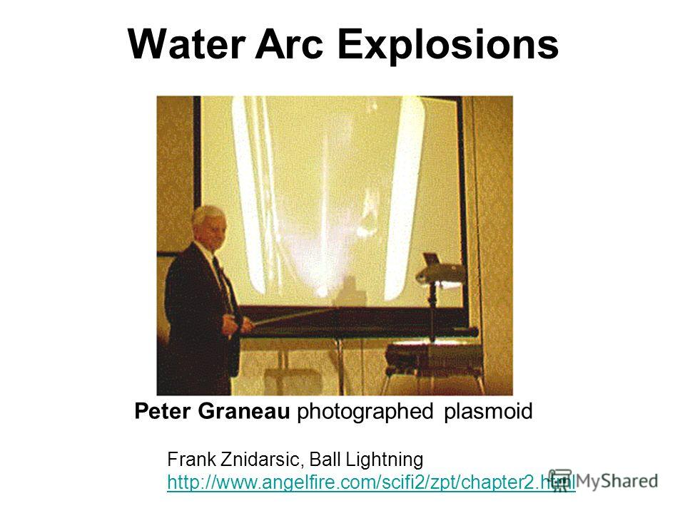 Water Arc Explosions Peter Graneau photographed plasmoid Frank Znidarsic, Ball Lightning http://www.angelfire.com/scifi2/zpt/chapter2. html http://www.angelfire.com/scifi2/zpt/chapter2.html