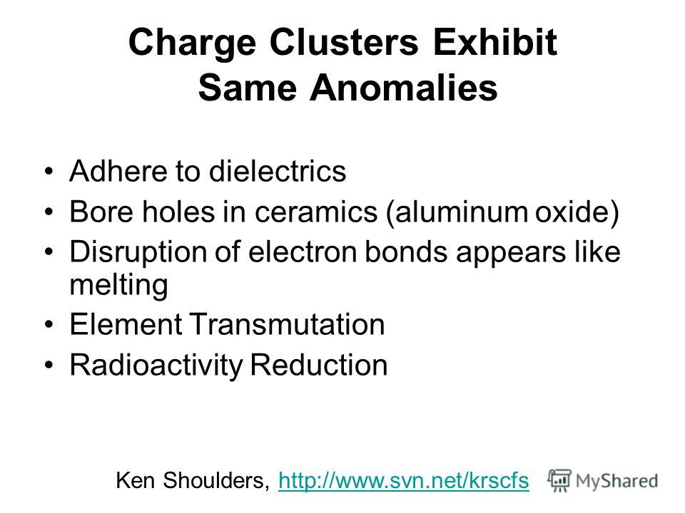 Charge Clusters Exhibit Same Anomalies Adhere to dielectrics Bore holes in ceramics (aluminum oxide) Disruption of electron bonds appears like melting Element Transmutation Radioactivity Reduction Ken Shoulders, http://www.svn.net/krscfshttp://www.sv