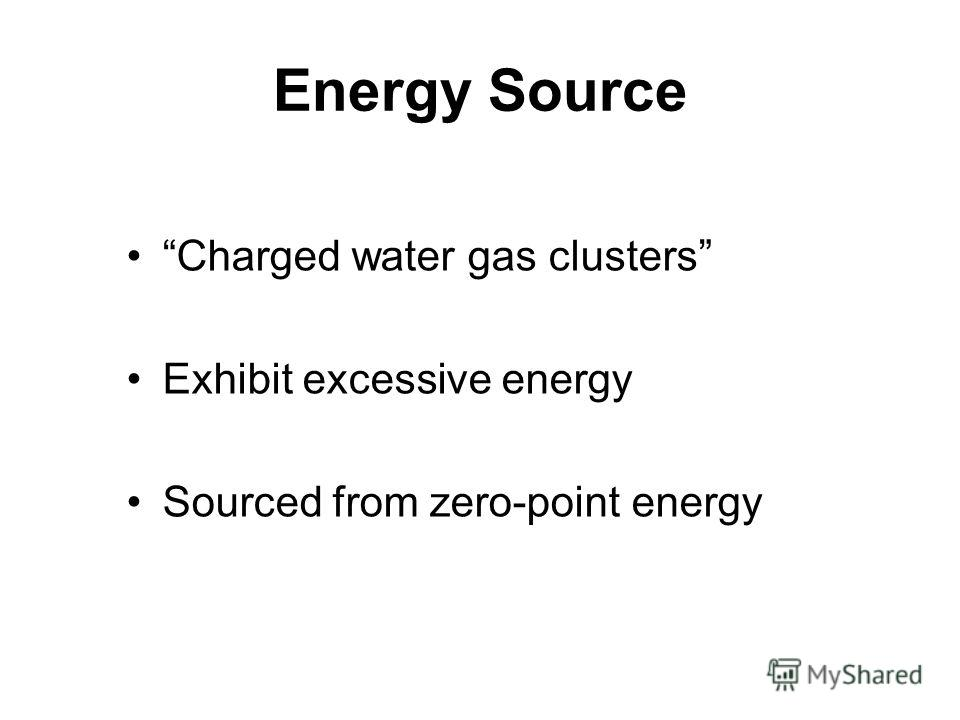 Energy Source Charged water gas clusters Exhibit excessive energy Sourced from zero-point energy