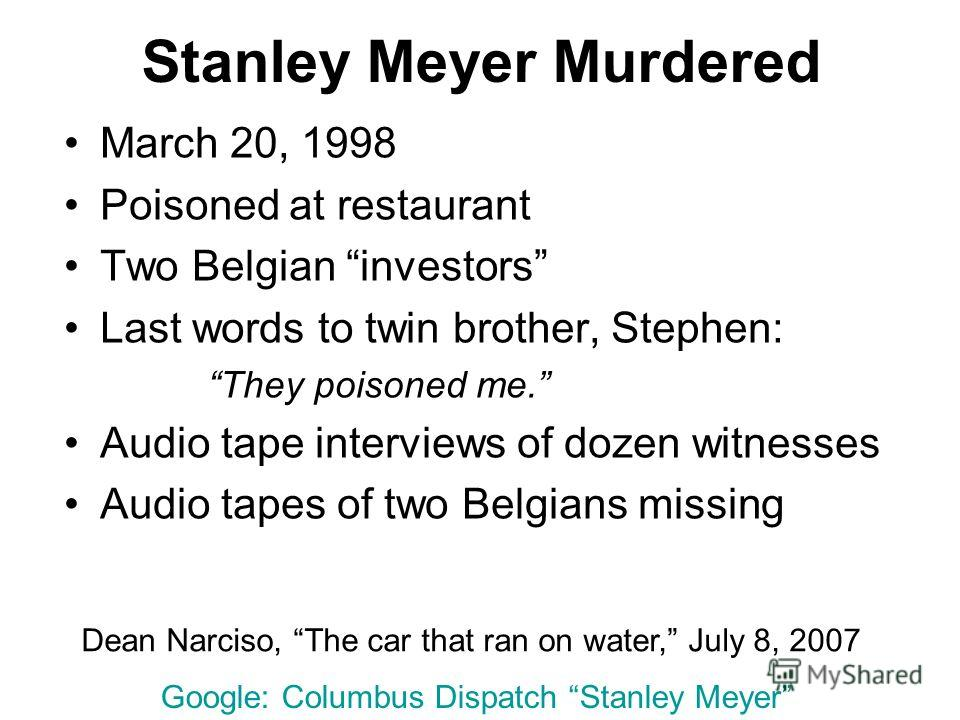 Stanley Meyer Murdered March 20, 1998 Poisoned at restaurant Two Belgian investors Last words to twin brother, Stephen: They poisoned me. Audio tape interviews of dozen witnesses Audio tapes of two Belgians missing Dean Narciso, The car that ran on w