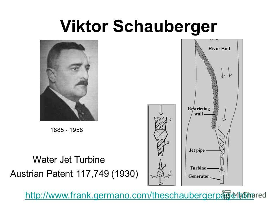 Viktor Schauberger http://www.frank.germano.com/theschaubergerpage.htm Austrian Patent 117,749 (1930) River Bed Water Jet Turbine 1885 - 1958
