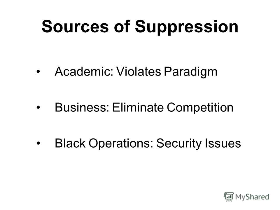 Sources of Suppression Academic: Violates Paradigm Business: Eliminate Competition Black Operations: Security Issues