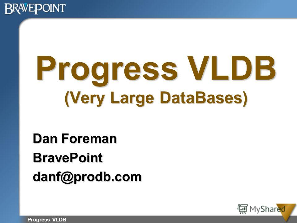 Progress VLDB (Very Large DataBases) Dan Foreman BravePointdanf@prodb.com Progress VLDB