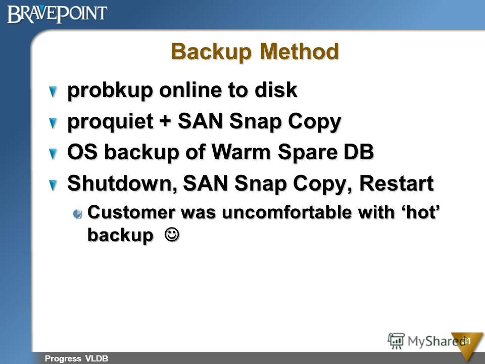 Progress VLDB 31 Backup Method probkup online to disk proquiet + SAN Snap Copy OS backup of Warm Spare DB Shutdown, SAN Snap Copy, Restart Customer was uncomfortable with hot backup Customer was uncomfortable with hot backup