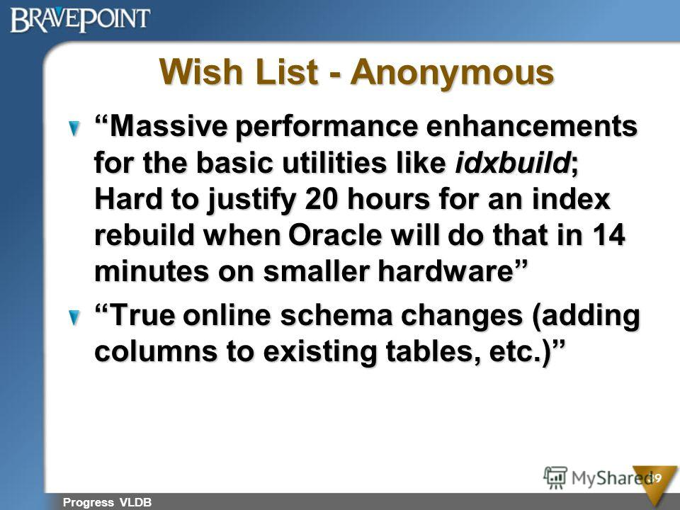 Wish List - Anonymous Massive performance enhancements for the basic utilities like idxbuild; Hard to justify 20 hours for an index rebuild when Oracle will do that in 14 minutes on smaller hardware True online schema changes (adding columns to exist