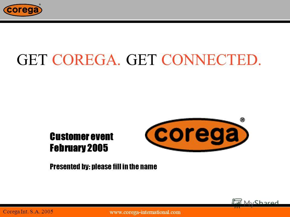 www.corega-international.com Corega Int. S.A. 2005 GET COREGA. GET CONNECTED. Customer event February 2005 Presented by: please fill in the name