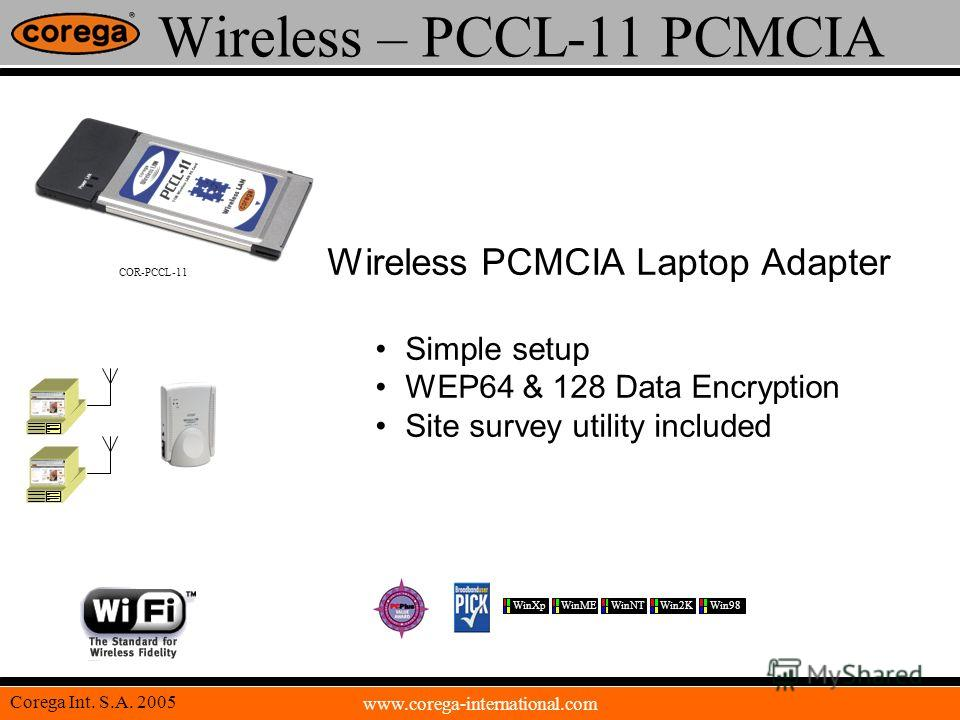 www.corega-international.com Corega Int. S.A. 2005 Wireless – PCCL-11 PCMCIA Wireless PCMCIA Laptop Adapter Simple setup WEP64 & 128 Data Encryption Site survey utility included COR-PCCL-11 WinXpWinMEWinNTWin2KWin98