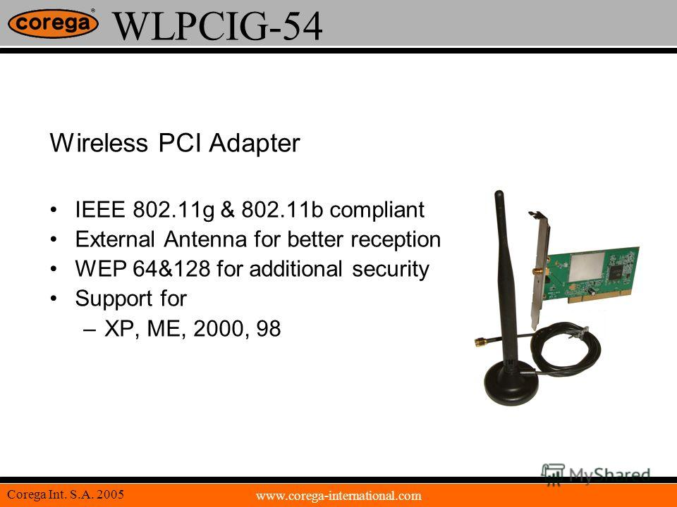 www.corega-international.com Corega Int. S.A. 2005 WLPCIG-54 Wireless PCI Adapter IEEE 802.11g & 802.11b compliant External Antenna for better reception WEP 64&128 for additional security Support for –XP, ME, 2000, 98