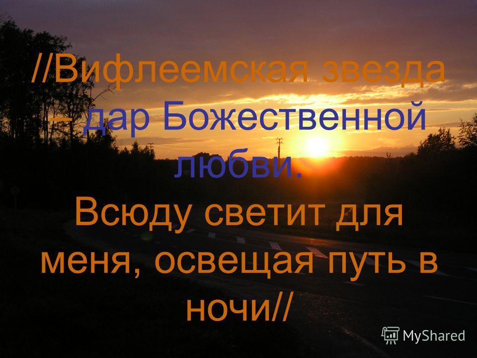 //Вифлеемская звезда – дар Божественной любви. Всюду светит для меня, освещая путь в ночи//