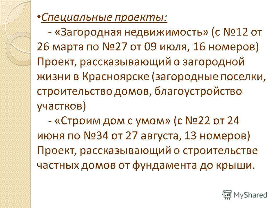 Специальные проекты: - «Загородная недвижимость» (с 12 от 26 марта по 27 от 09 июля, 16 номеров) Проект, рассказывающий о загородной жизни в Красноярске (загородные поселки, строительство домов, благоустройство участков) - «Строим дом с умом» (с 22 о