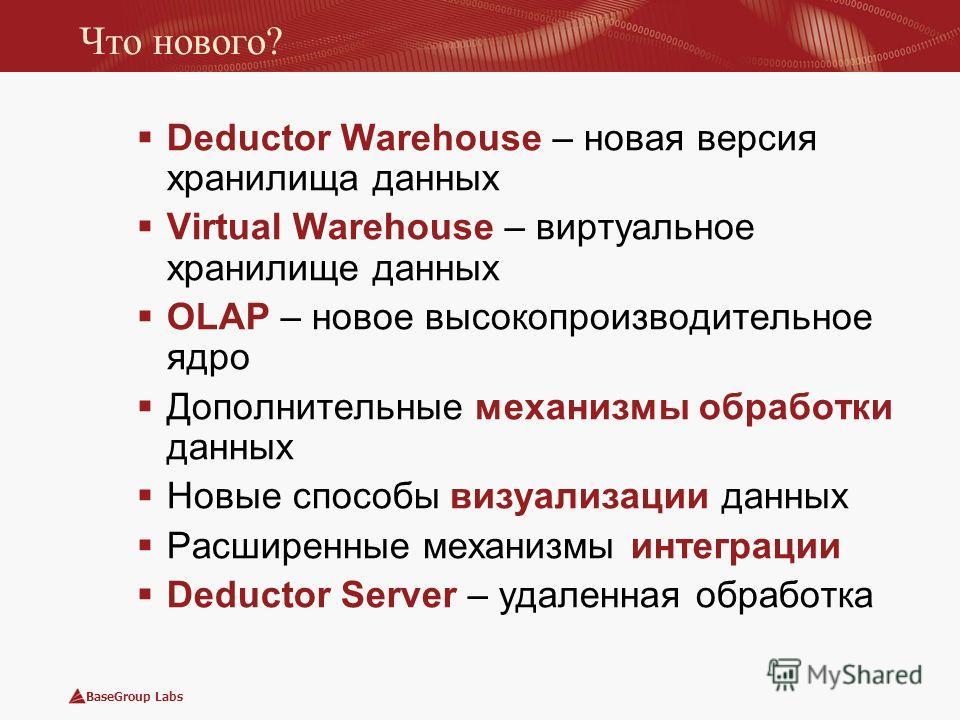BaseGroup Labs Что нового? Deductor Warehouse – новая версия хранилища данных Virtual Warehouse – виртуальное хранилище данных OLAP – новое высокопроизводительное ядро Дополнительные механизмы обработки данных Новые способы визуализации данных Расшир