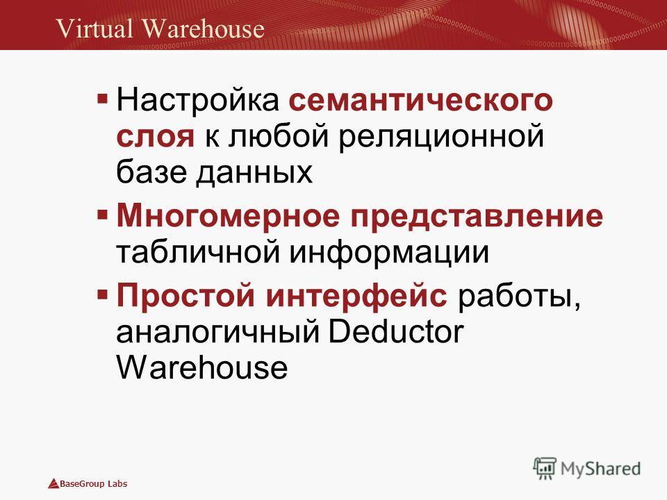 BaseGroup Labs Virtual Warehouse Настройка семантического слоя к любой реляционной базе данных Многомерное представление табличной информации Простой интерфейс работы, аналогичный Deductor Warehouse