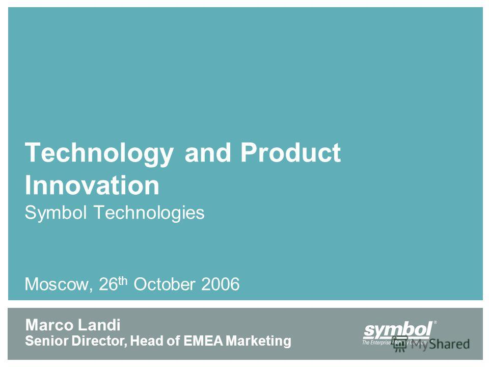 Technology and Product Innovation Symbol Technologies Moscow, 26 th October 2006 Marco Landi Senior Director, Head of EMEA Marketing