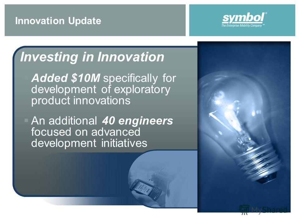 Innovation Update Investing in Innovation Added $10M specifically for development of exploratory product innovations An additional 40 engineers focused on advanced development initiatives
