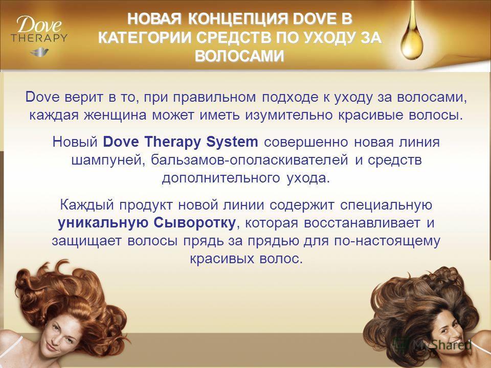 Dove верит в то, при правильном подходе к уходу за волосами, каждая женщина может иметь изумительно красивые волосы. Новый Dove Therapy System совершенно новая линия шампуней, бальзамов-ополаскивателей и средств дополнительного ухода. Каждый продукт