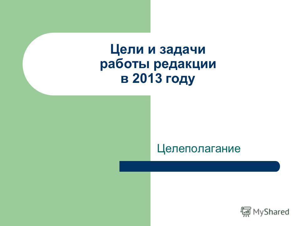 Цели и задачи работы редакции в 2013 году Целеполагание
