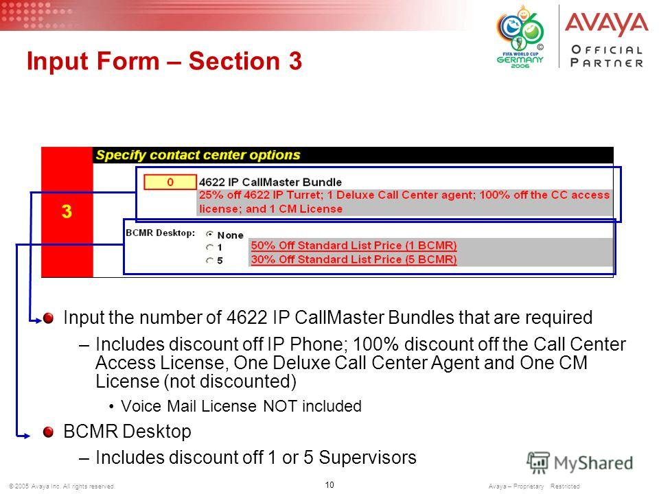 10 © 2005 Avaya Inc. All rights reserved. Avaya – Proprietary Restricted Input Form – Section 3 Input the number of 4622 IP CallMaster Bundles that are required –Includes discount off IP Phone; 100% discount off the Call Center Access License, One De