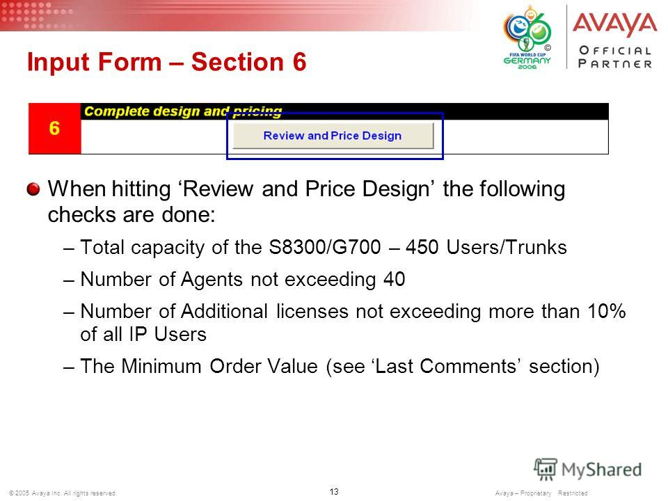 13 © 2005 Avaya Inc. All rights reserved. Avaya – Proprietary Restricted Input Form – Section 6 When hitting Review and Price Design the following checks are done: –Total capacity of the S8300/G700 – 450 Users/Trunks –Number of Agents not exceeding 4