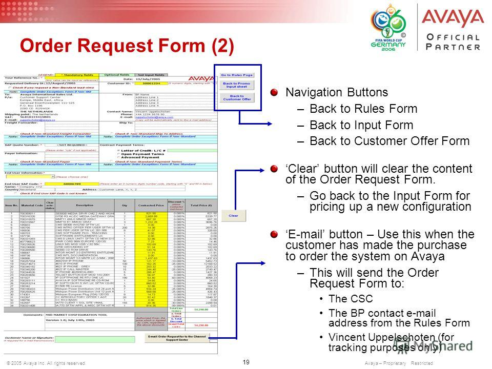 19 © 2005 Avaya Inc. All rights reserved. Avaya – Proprietary Restricted Order Request Form (2) Navigation Buttons –Back to Rules Form –Back to Input Form –Back to Customer Offer Form Clear button will clear the content of the Order Request Form. –Go
