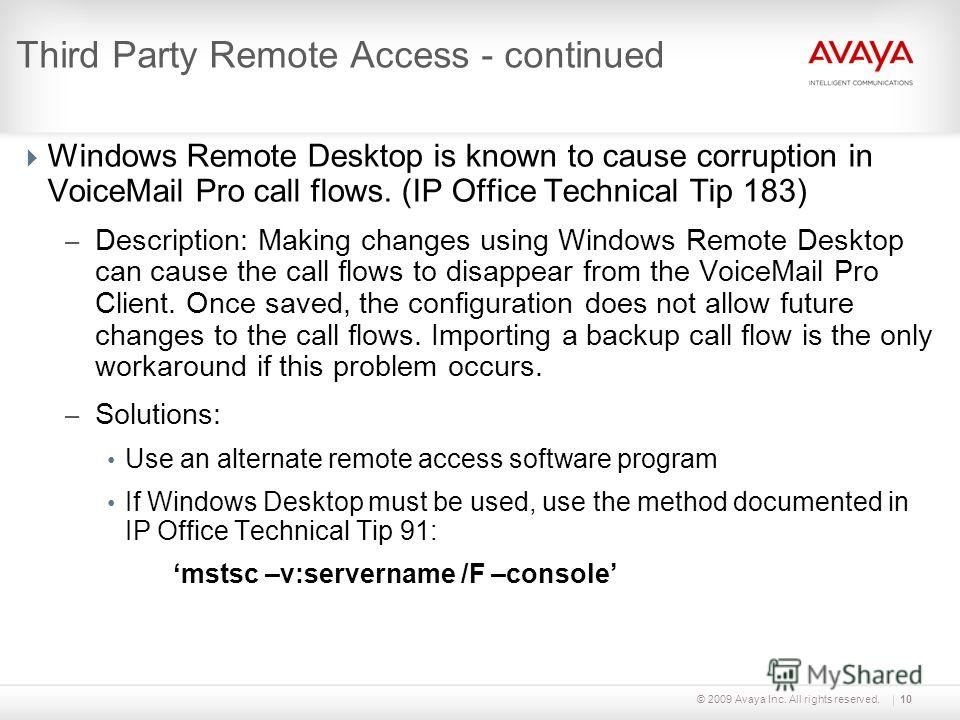 © 2009 Avaya Inc. All rights reserved.10 Third Party Remote Access - continued Windows Remote Desktop is known to cause corruption in VoiceMail Pro call flows. (IP Office Technical Tip 183) – Description: Making changes using Windows Remote Desktop c