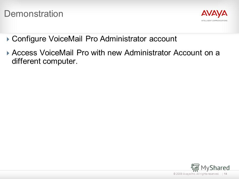 © 2009 Avaya Inc. All rights reserved.14 Demonstration Configure VoiceMail Pro Administrator account Access VoiceMail Pro with new Administrator Account on a different computer.