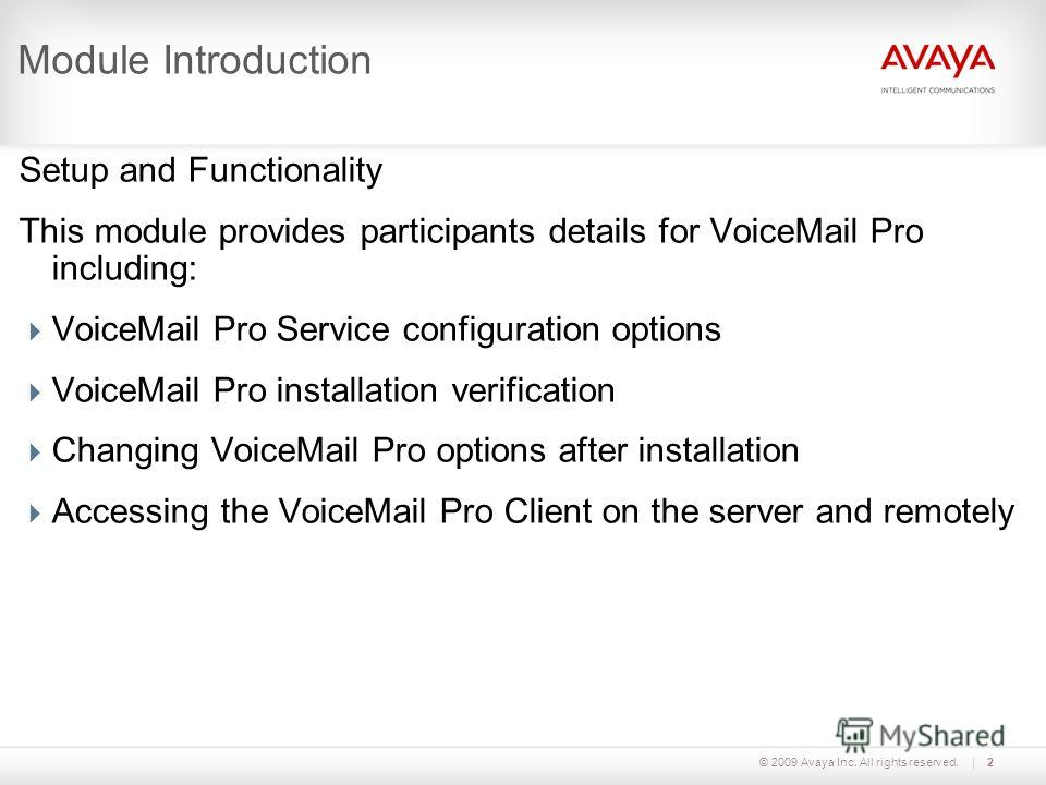 © 2009 Avaya Inc. All rights reserved.2 Module Introduction Setup and Functionality This module provides participants details for VoiceMail Pro including: VoiceMail Pro Service configuration options VoiceMail Pro installation verification Changing Vo