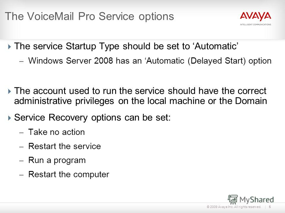 © 2009 Avaya Inc. All rights reserved.5 The VoiceMail Pro Service options The service Startup Type should be set to Automatic – Windows Server 2008 has an Automatic (Delayed Start) option The account used to run the service should have the correct ad