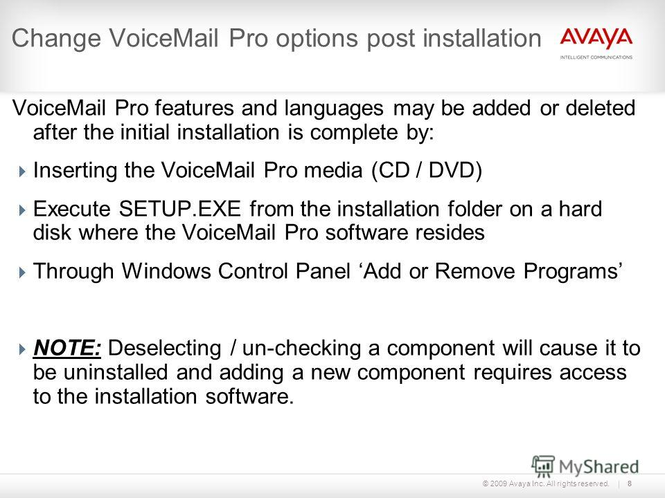 © 2009 Avaya Inc. All rights reserved.8 Change VoiceMail Pro options post installation VoiceMail Pro features and languages may be added or deleted after the initial installation is complete by: Inserting the VoiceMail Pro media (CD / DVD) Execute SE
