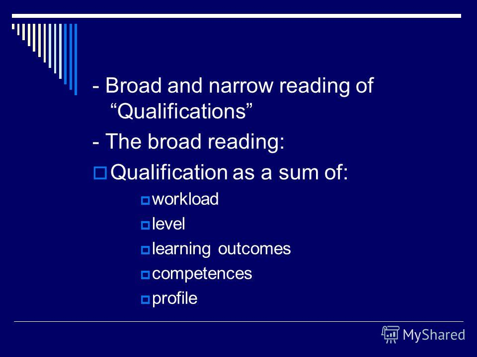 - Broad and narrow reading of Qualifications - The broad reading: Qualification as a sum of: workload level learning outcomes competences profile