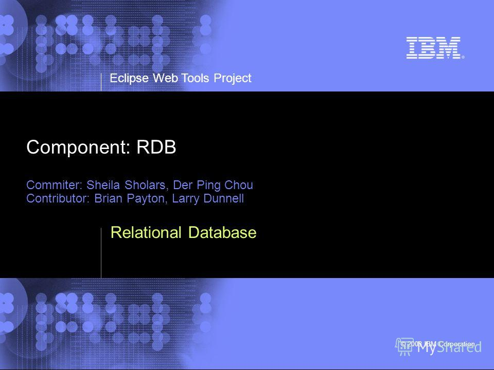 Eclipse Web Tools Project © 2003 IBM Corporation Component: RDB Commiter: Sheila Sholars, Der Ping Chou Contributor: Brian Payton, Larry Dunnell Relational Database