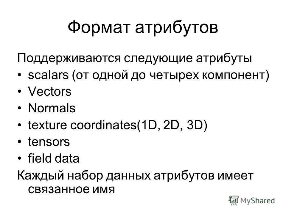 Формат атрибутов Поддерживаются следующие атрибуты scalars (от одной до четырех компонент) Vectors Normals texture coordinates(1D, 2D, 3D) tensors field data Каждый набор данных атрибутов имеет связанное имя