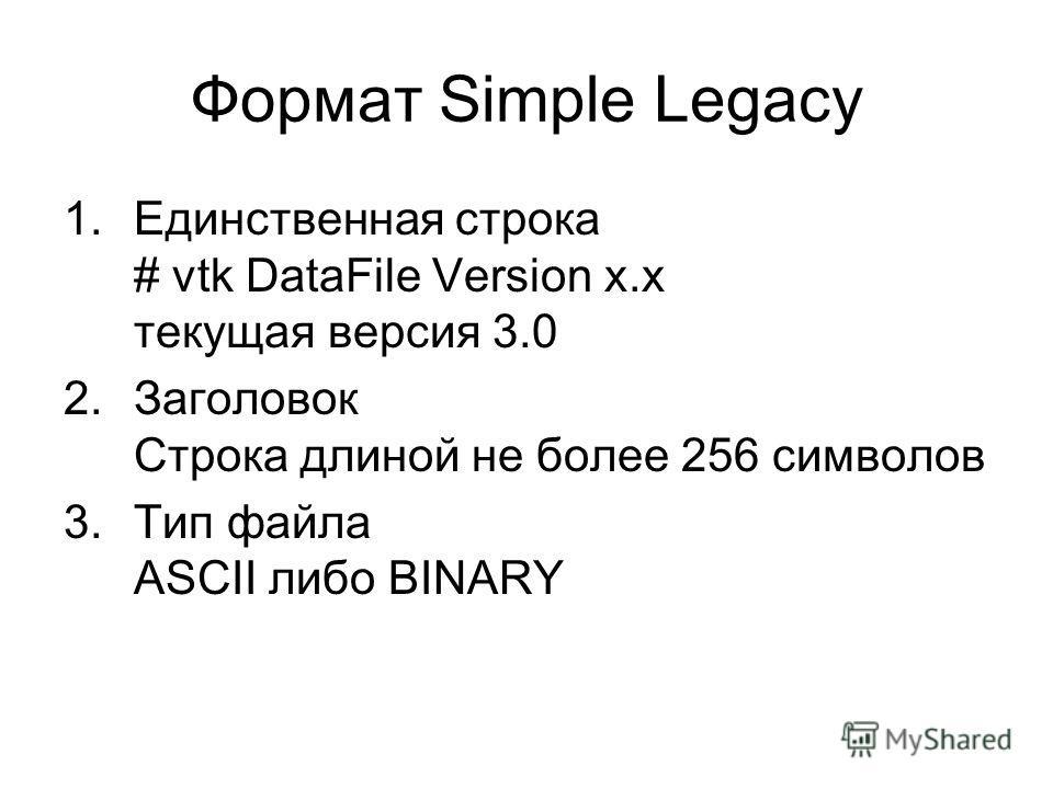 Формат Simple Legacy 1. Единственная строка # vtk DataFile Version x.x текущая версия 3.0 2. Заголовок Строка длиной не более 256 символов 3. Тип файла ASCII либо BINARY