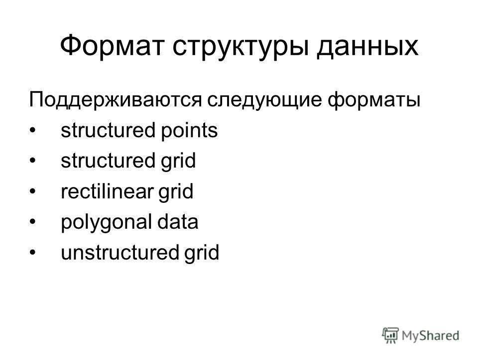 Формат структуры данных Поддерживаются следующие форматы structured points structured grid rectilinear grid polygonal data unstructured grid